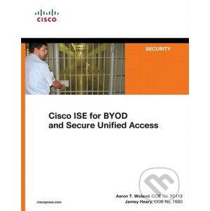 Cisco ISE for BYOD and Secure Unified Access - Jamey Heary, Aaron T. Woland