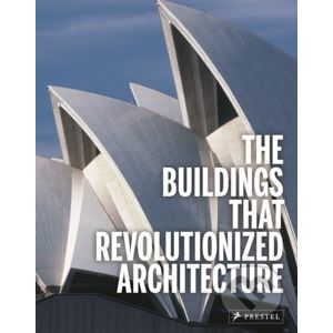 The Buildings That Revolutionized Architecture - Florian Heine, Isabel Kuhl