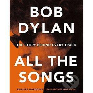 Bob Dylan: All the Songs - Philippe Margotin, Jean-Michel Guesdon