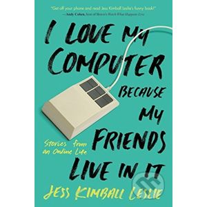 I Love My Computer Because My Friends Live in It - Jess Kimball Leslie