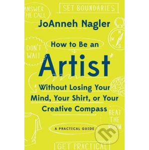 How to Be an Artist Without Losing Your Mind, Your Shirt, Or Your Creative Compass - JoAnneh Nagler