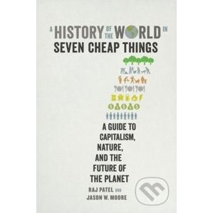 A History of the World in Seven Cheap Things - Raj Patel, Jason W. Moore