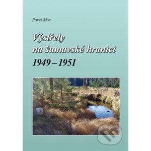 Výstřely na šumavské hranici 1949-1951 - Pavel Moc