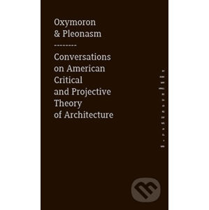 Oxymoron & pleonasm - Conversations on American Critical and Projective Theory of Architecture - Monika Mitášová