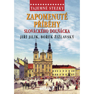Zapomenuté příběhy slováckého Dolňácka - Jiří Jilík, Bořek Žižlavský