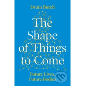 The Shape of Things to Come - Druin Burch