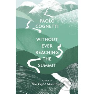 Without Ever Reaching the Summit - Paolo Cognetti