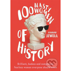 100 Nasty Women of History : Brilliant, badass and completely fearless women everyone should know - Hannah Jewell