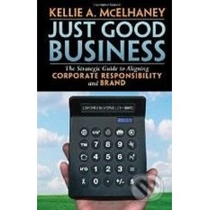 Just Good Business: The Strategic Guide to Aligning Corporate Responsibility and Brand - Kellie A. McElhaney