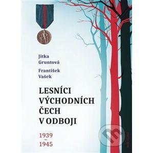 Lesníci východních Čech v odboji 1939-1945 - Jitka Gruntová