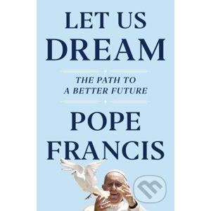 Let Us Dream: The Path to a Better Future - Pope Francis, Austen Ivereigh