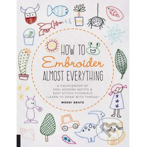 How to Embroider Almost Everything - Wendi Gratz