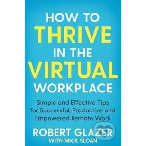 How to Thrive in the Virtual Workplace - Robert Glazer, Mick Sloan